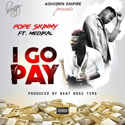 Pope-Skinny-I-Go-Pay-ft-Medikal-Prod.-By-BeatBoss-Tims.jpg