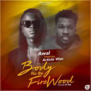 Awal-Body-No-Be-Firewood-Ft.-Article-Wan-www.musicafriagh.com^.jpg