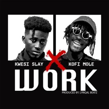 Kwesi-Slay-Work-ft-Kofi-Mole-Prod-by-Lyriqal-Beatz-Musicafriagh.png