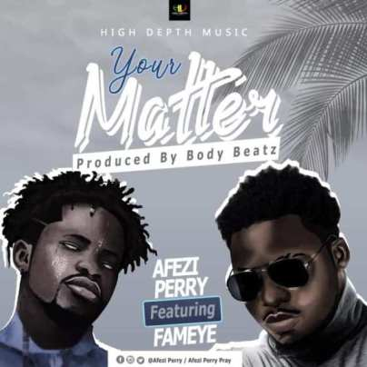 Afezi-Perry-ft-Fameye_Your_Matter-Prod.by-BodyBeatz-Musicafriagh.com